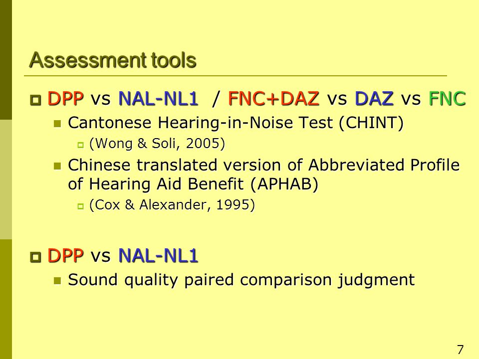 7 Assessment tools  DPP vs NAL-NL1 / FNC+DAZ vs DAZ vs FNC Cantonese Hearing-in-Noise Test (CHINT) Cantonese Hearing-in-Noise Test (CHINT)  (Wong & Soli, 2005) Chinese translated version of Abbreviated Profile of Hearing Aid Benefit (APHAB) Chinese translated version of Abbreviated Profile of Hearing Aid Benefit (APHAB)  (Cox & Alexander, 1995)  DPP vs NAL-NL1 Sound quality paired comparison judgment Sound quality paired comparison judgment