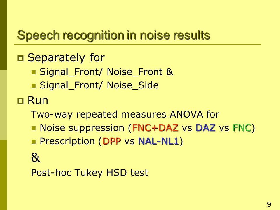 9 Speech recognition in noise results  Separately for Signal_Front/ Noise_Front & Signal_Front/ Noise_Front & Signal_Front/ Noise_Side Signal_Front/ Noise_Side  Run Two-way repeated measures ANOVA for Noise suppression (FNC+DAZ vs DAZ vs FNC) Noise suppression (FNC+DAZ vs DAZ vs FNC) Prescription (DPP vs NAL-NL1) Prescription (DPP vs NAL-NL1)& Post-hoc Tukey HSD test