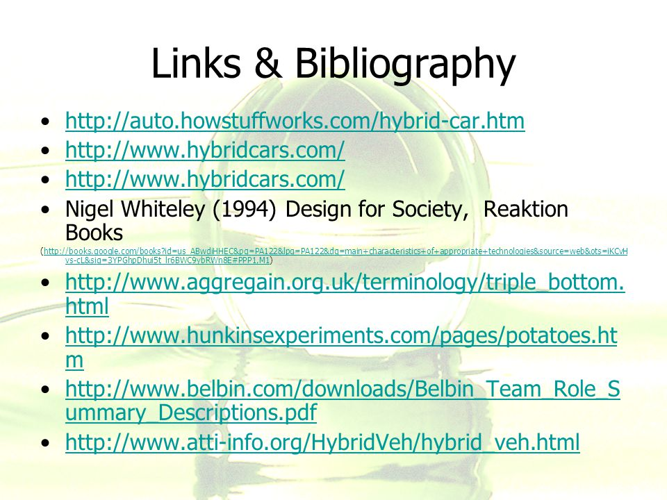 Links & Bibliography http://auto.howstuffworks.com/hybrid-car.htm http://www.hybridcars.com/ Nigel Whiteley (1994) Design for Society, Reaktion Books (http://books.google.com/books?id=us_ABwdiHHEC&pg=PA122&lpg=PA122&dq=main+characteristics+of+appropriate+technologies&source=web&ots=iKCvH vs-cL&sig=3YPGhpDhui5t_lr6BWC9ybRWn8E#PPP1,M1)http://books.google.com/books?id=us_ABwdiHHEC&pg=PA122&lpg=PA122&dq=main+characteristics+of+appropriate+technologies&source=web&ots=iKCvH vs-cL&sig=3YPGhpDhui5t_lr6BWC9ybRWn8E#PPP1,M1 http://www.aggregain.org.uk/terminology/triple_bottom.