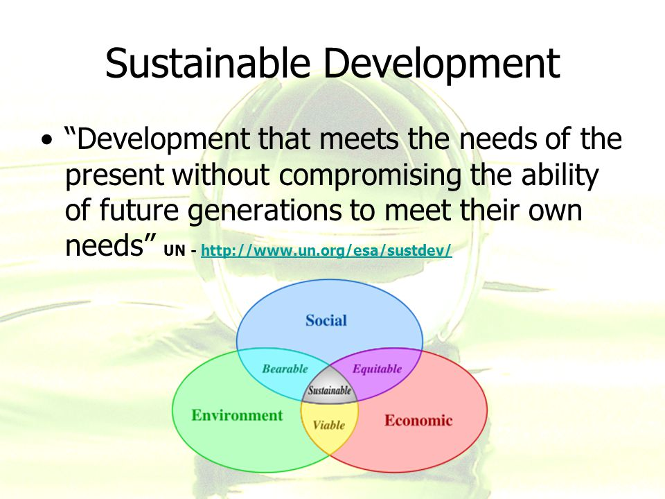 Sustainable Development Development that meets the needs of the present without compromising the ability of future generations to meet their own needs UN - http://www.un.org/esa/sustdev/http://www.un.org/esa/sustdev/