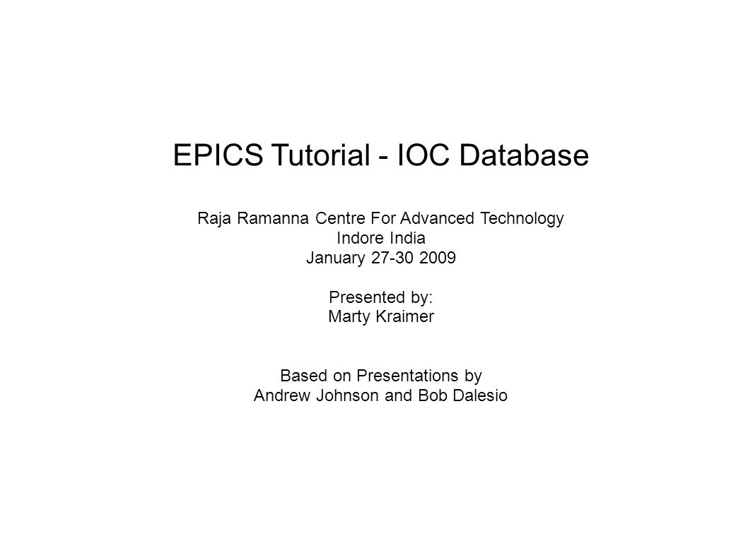 EPICS Tutorial - IOC Database Raja Ramanna Centre For Advanced Technology Indore India January 27-30 2009 Presented by: Marty Kraimer Based on Presentations by Andrew Johnson and Bob Dalesio
