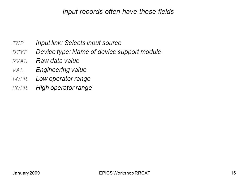 January 2009EPICS Workshop RRCAT16 Input records often have these fields INP Input link: Selects input source DTYP Device type: Name of device support module RVAL Raw data value VAL Engineering value LOPR Low operator range HOPR High operator range