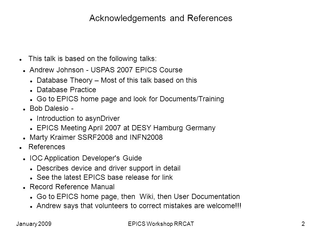 January 2009EPICS Workshop RRCAT2 Acknowledgements and References This talk is based on the following talks: Andrew Johnson - USPAS 2007 EPICS Course Database Theory – Most of this talk based on this Database Practice Go to EPICS home page and look for Documents/Training Bob Dalesio - Introduction to asynDriver EPICS Meeting April 2007 at DESY Hamburg Germany Marty Kraimer SSRF2008 and INFN2008 References IOC Application Developer s Guide Describes device and driver support in detail See the latest EPICS base release for link Record Reference Manual Go to EPICS home page, then Wiki, then User Documentation Andrew says that volunteers to correct mistakes are welcome!!!