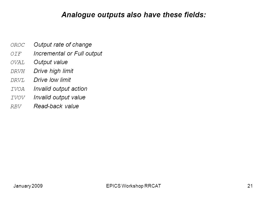 January 2009EPICS Workshop RRCAT21 Analogue outputs also have these fields: OROC Output rate of change OIF Incremental or Full output OVAL Output value DRVH Drive high limit DRVL Drive low limit IVOA Invalid output action IVOV Invalid output value RBV Read-back value