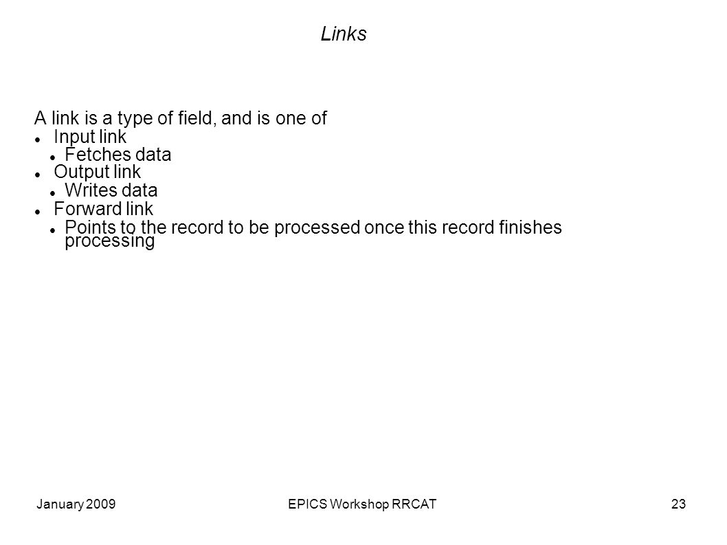 January 2009EPICS Workshop RRCAT23 Links A link is a type of field, and is one of Input link Fetches data Output link Writes data Forward link Points to the record to be processed once this record finishes processing