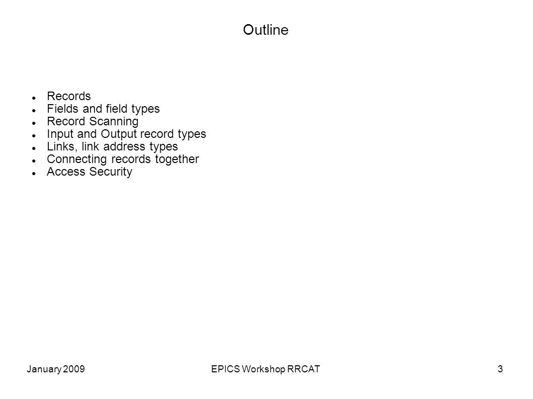 January 2009EPICS Workshop RRCAT14 All Records have these Run-time fields PROC Force processing PACT Process active STAT Alarm status DISA Actual disable value: If DISA=DISV record is disabled SEVR Alarm severity TPRO Trace processing UDF Non-zero if record value undefined TIME Time when record was last processed