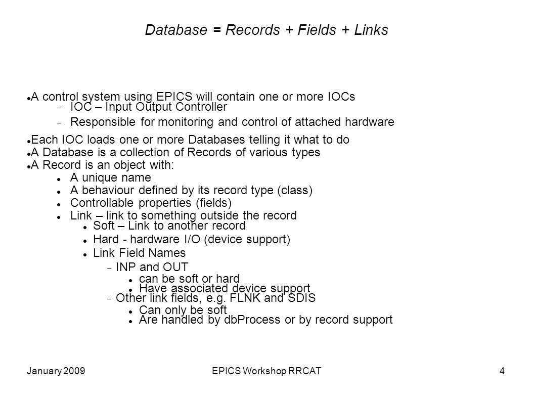 January 2009EPICS Workshop RRCAT5 Record Activity Records are active — they do things when asked to process Get data from other records or from hardware Perform calculations Check that values are in range and raise alarms Put data to other records or to hardware Activate or disable other records Wait for hardware signals (interrupts) What a record does depends upon The record type Each record type has A set of fields common to all record types (dbCommon) A set of record specific fields An associated record support module: Implements interface RSET Initialization methods are called by iocInit Method process is called dbProcess.