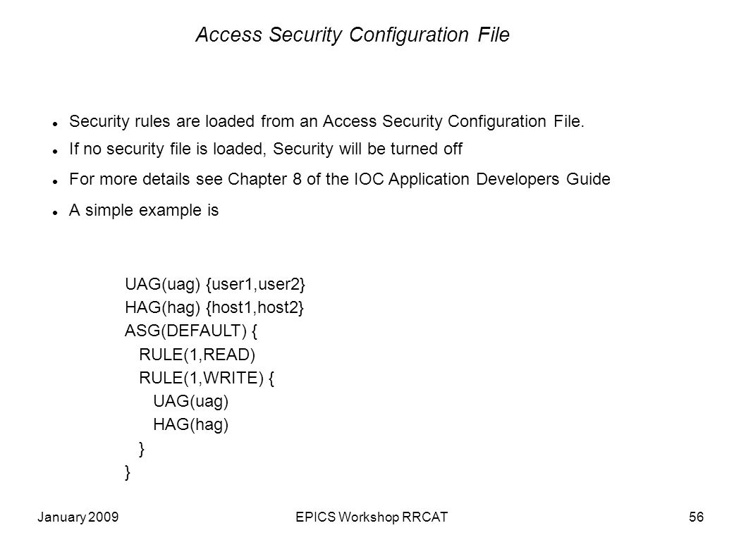 January 2009EPICS Workshop RRCAT56 Access Security Configuration File Security rules are loaded from an Access Security Configuration File.