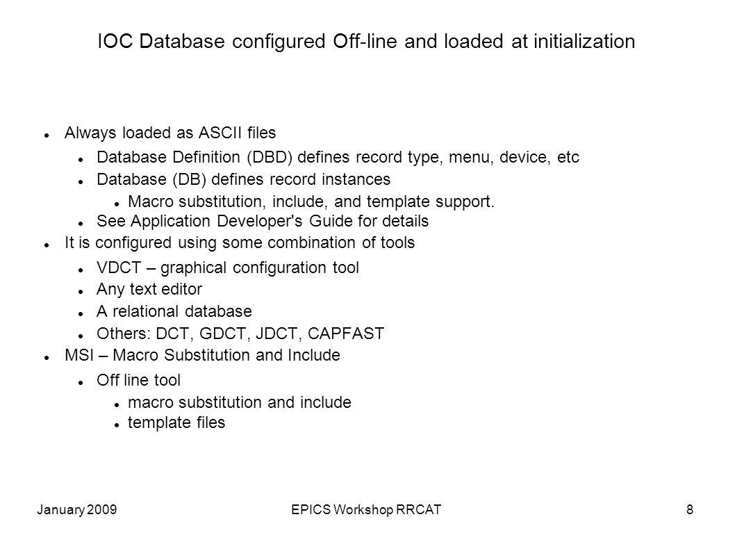 January 2009EPICS Workshop RRCAT9 Example record instance DB format record(ai, valveRB ) { field(SCAN, .1 second ) field(DTYP, XY566 ) field(INP, #C0 S0 ) field(LINR, Linear ) field(EGUF, 100 ) field(EGU, % ) }