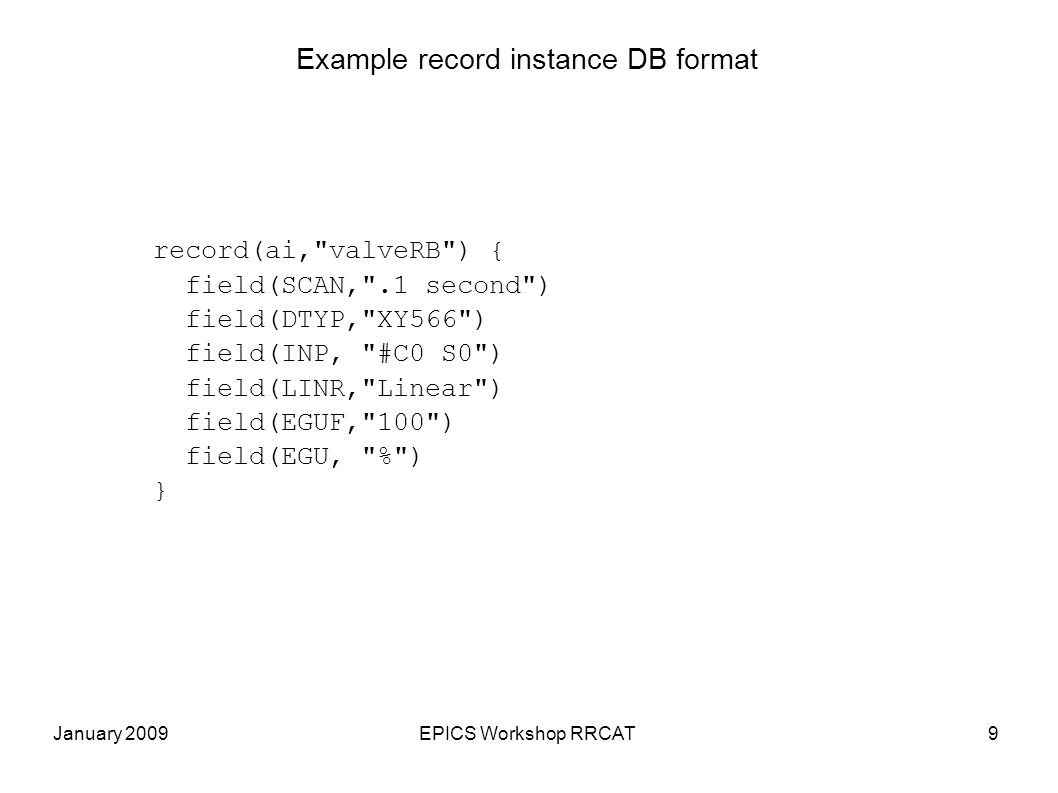 January 2009EPICS Workshop RRCAT9 Example record instance DB format record(ai, valveRB ) { field(SCAN, .1 second )‏ field(DTYP, XY566 )‏ field(INP, #C0 S0 )‏ field(LINR, Linear )‏ field(EGUF, 100 )‏ field(EGU, % )‏ }