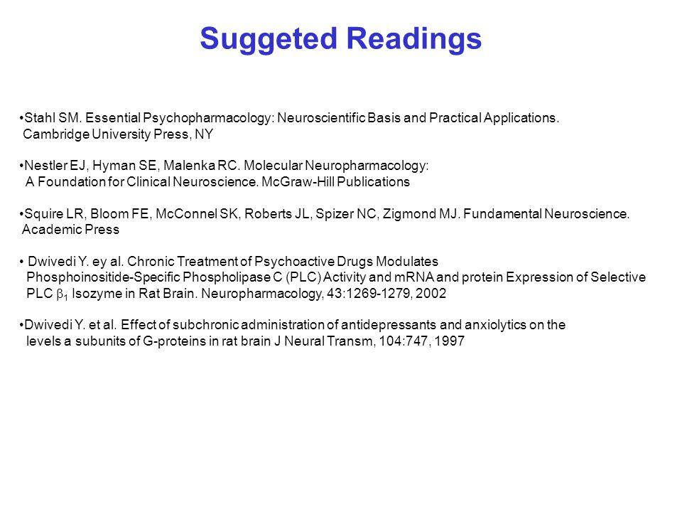 Suggeted Readings Stahl SM. Essential Psychopharmacology: Neuroscientific Basis and Practical Applications. Cambridge University Press, NY Nestler EJ,