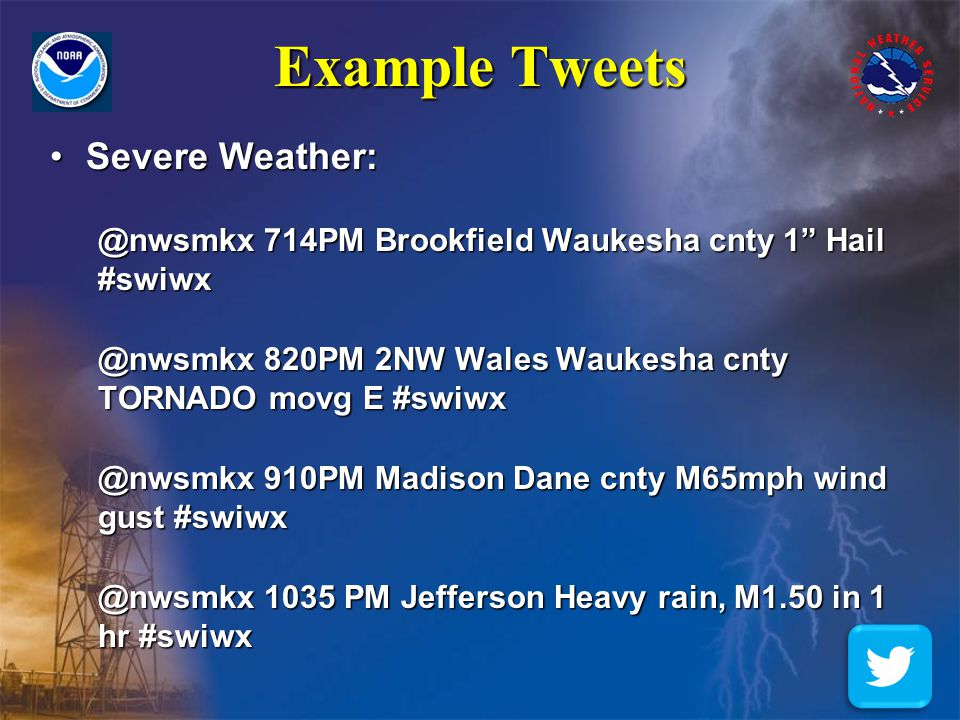"Example Tweets Severe Weather:Severe Weather: @nwsmkx 714PM Brookfield Waukesha cnty 1"" Hail #swiwx @nwsmkx 820PM 2NW Wales Waukesha cnty TORNADO movg"