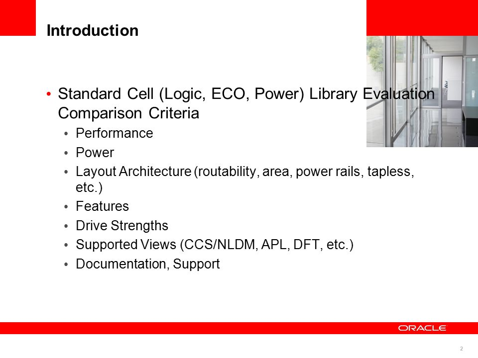 2 Introduction Standard Cell (Logic, ECO, Power) Library Evaluation Comparison Criteria Performance Power Layout Architecture (routability, area, power rails, tapless, etc.) Features Drive Strengths Supported Views (CCS/NLDM, APL, DFT, etc.) Documentation, Support