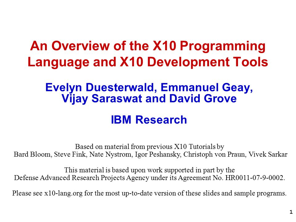 1 An Overview of the X10 Programming Language and X10 Development Tools Evelyn Duesterwald, Emmanuel Geay, Vijay Saraswat and David Grove IBM Research Based on material from previous X10 Tutorials by Bard Bloom, Steve Fink, Nate Nystrom, Igor Peshansky, Christoph von Praun, Vivek Sarkar This material is based upon work supported in part by the Defense Advanced Research Projects Agency under its Agreement No.