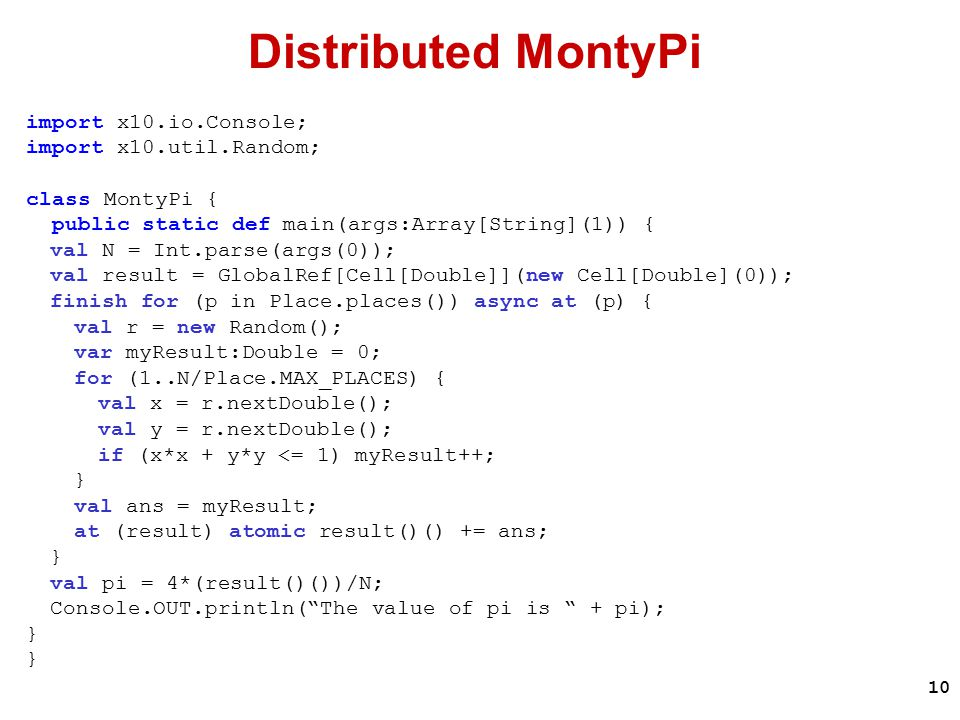 10 Distributed MontyPi import x10.io.Console; import x10.util.Random; class MontyPi { public static def main(args:Array[String](1)) { val N = Int.parse(args(0)); val result = GlobalRef[Cell[Double]](new Cell[Double](0)); finish for (p in Place.places()) async at (p) { val r = new Random(); var myResult:Double = 0; for (1..N/Place.MAX_PLACES) { val x = r.nextDouble(); val y = r.nextDouble(); if (x*x + y*y <= 1) myResult++; } val ans = myResult; at (result) atomic result()() += ans; } val pi = 4*(result()())/N; Console.OUT.println( The value of pi is + pi); }