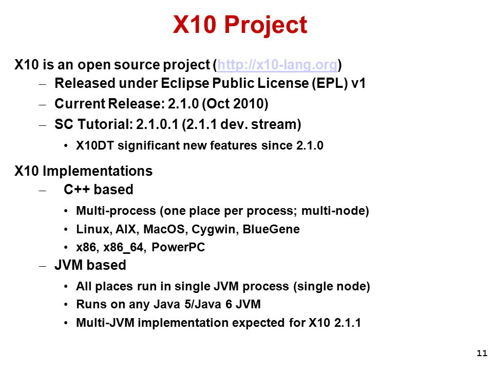 11 X10 Project X10 is an open source project (http://x10-lang.org)http://x10-lang.org – Released under Eclipse Public License (EPL) v1 – Current Release: 2.1.0 (Oct 2010) – SC Tutorial: 2.1.0.1 (2.1.1 dev.
