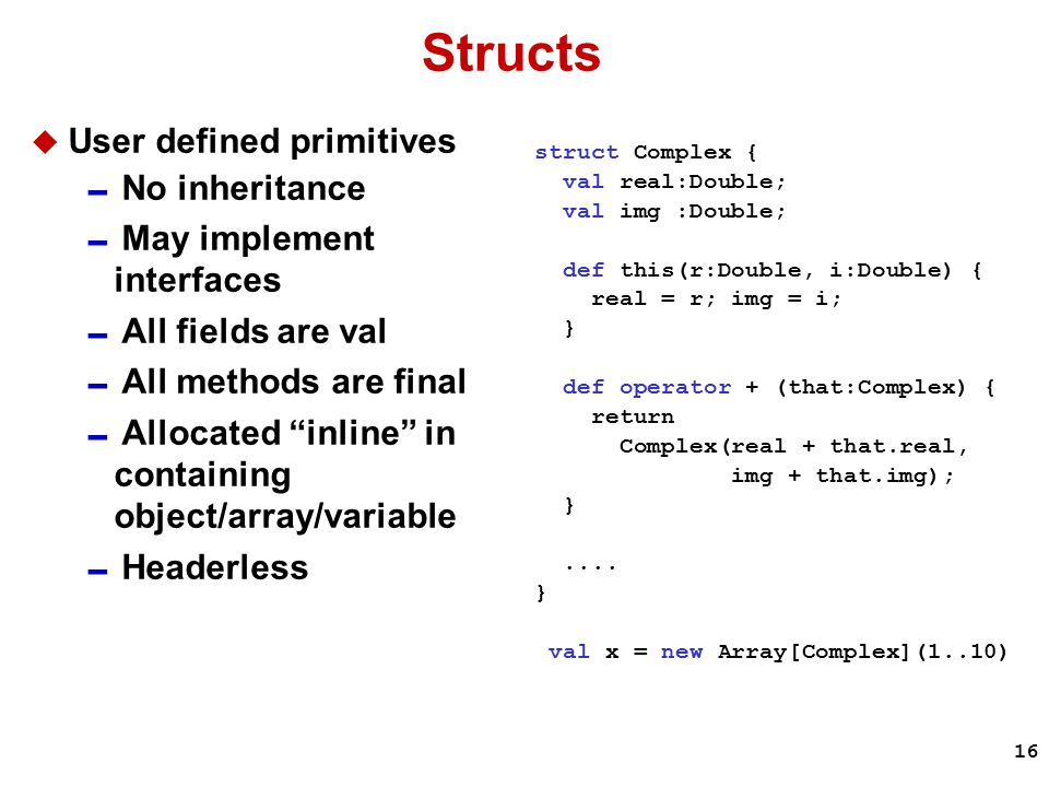 16 Structs  User defined primitives  No inheritance  May implement interfaces  All fields are val  All methods are final  Allocated inline in containing object/array/variable  Headerless struct Complex { val real:Double; val img :Double; def this(r:Double, i:Double) { real = r; img = i; } def operator + (that:Complex) { return Complex(real + that.real, img + that.img); }....