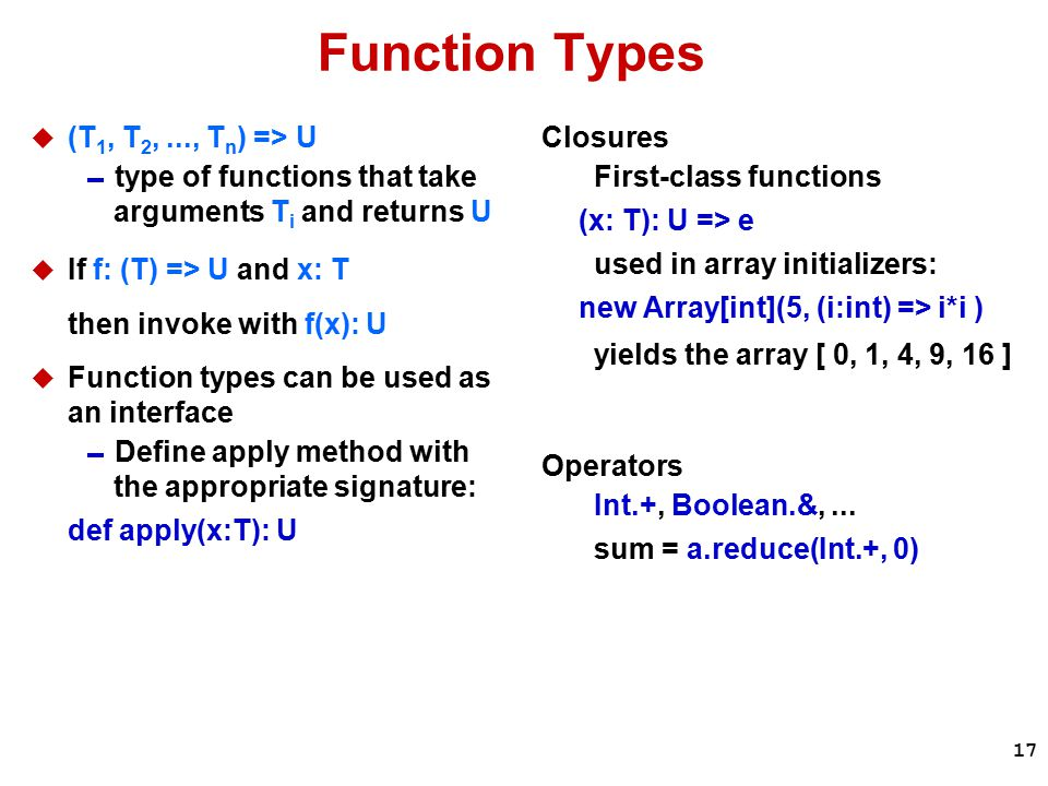 17 Function Types  (T 1, T 2,..., T n ) => U  type of functions that take arguments T i and returns U  If f: (T) => U and x: T then invoke with f(x): U  Function types can be used as an interface  Define apply method with the appropriate signature: def apply(x:T): U Closures First-class functions (x: T): U => e used in array initializers: new Array[int](5, (i:int) => i*i ) yields the array [ 0, 1, 4, 9, 16 ] Operators Int.+, Boolean.&,...