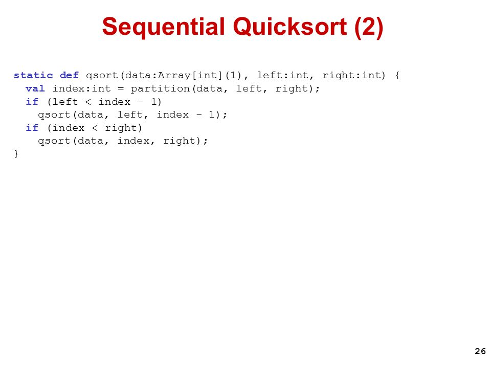 26 Sequential Quicksort (2) static def qsort(data:Array[int](1), left:int, right:int) { val index:int = partition(data, left, right); if (left < index - 1) qsort(data, left, index - 1); if (index < right) qsort(data, index, right); }