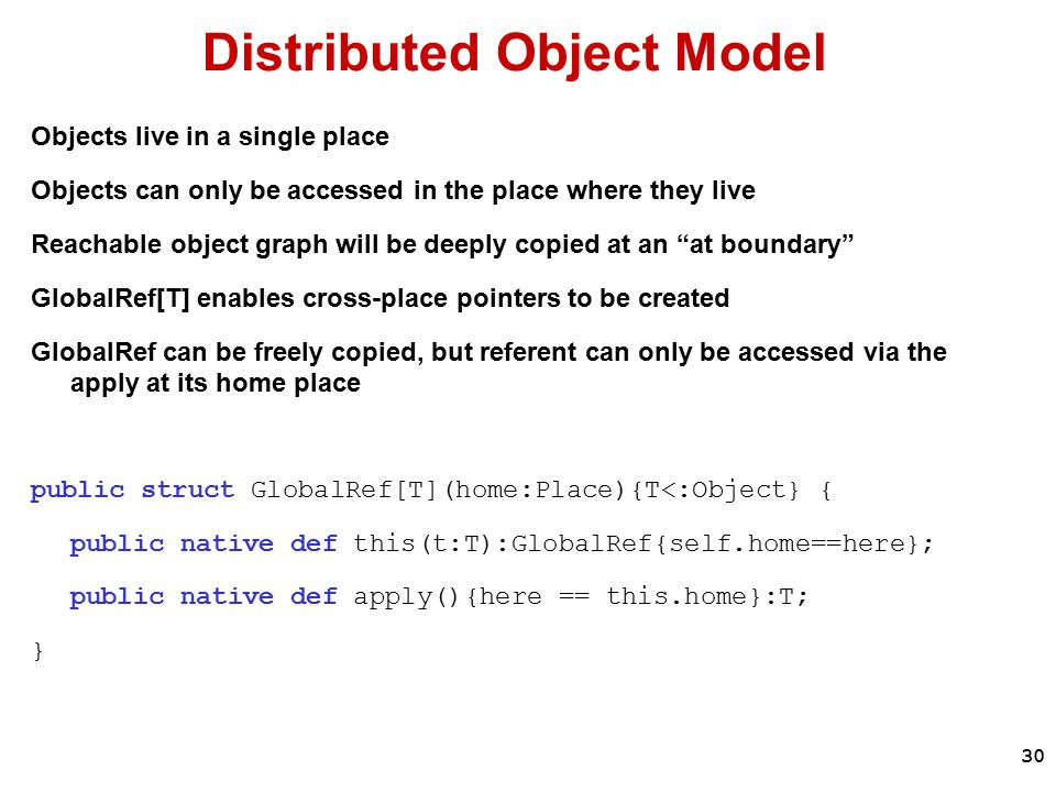 30 Distributed Object Model Objects live in a single place Objects can only be accessed in the place where they live Reachable object graph will be deeply copied at an at boundary GlobalRef[T] enables cross-place pointers to be created GlobalRef can be freely copied, but referent can only be accessed via the apply at its home place public struct GlobalRef[T](home:Place){T<:Object} { public native def this(t:T):GlobalRef{self.home==here}; public native def apply(){here == this.home}:T; }