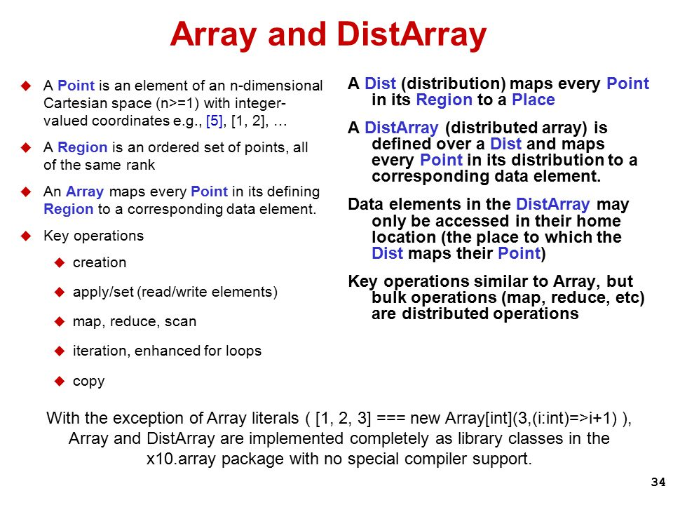 34 Array and DistArray  A Point is an element of an n-dimensional Cartesian space (n>=1) with integer- valued coordinates e.g., [5], [1, 2], …  A Region is an ordered set of points, all of the same rank  An Array maps every Point in its defining Region to a corresponding data element.