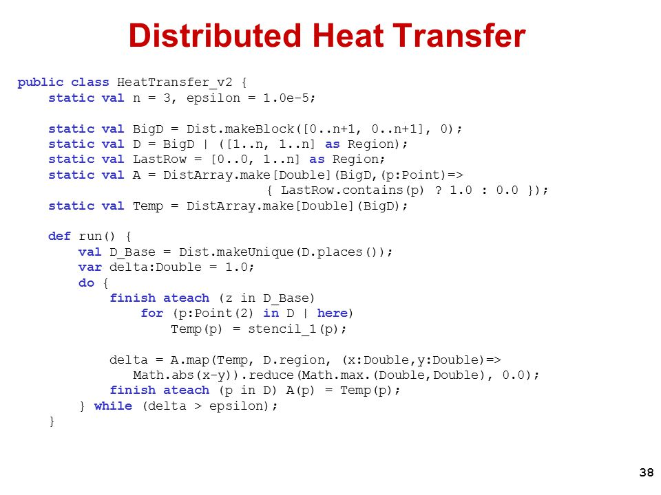 38 Distributed Heat Transfer public class HeatTransfer_v2 { static val n = 3, epsilon = 1.0e-5; static val BigD = Dist.makeBlock([0..n+1, 0..n+1], 0); static val D = BigD | ([1..n, 1..n] as Region); static val LastRow = [0..0, 1..n] as Region; static val A = DistArray.make[Double](BigD,(p:Point)=> { LastRow.contains(p) .