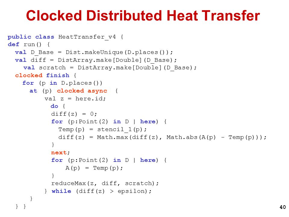 40 Clocked Distributed Heat Transfer public class HeatTransfer_v4 { def run() { val D_Base = Dist.makeUnique(D.places()); val diff = DistArray.make[Double](D_Base); val scratch = DistArray.make[Double](D_Base); clocked finish { for (p in D.places()) at (p) clocked async { val z = here.id; do { diff(z) = 0; for (p:Point(2) in D | here) { Temp(p) = stencil_1(p); diff(z) = Math.max(diff(z), Math.abs(A(p) - Temp(p))); } next; for (p:Point(2) in D | here) { A(p) = Temp(p); } reduceMax(z, diff, scratch); } while (diff(z) > epsilon); }