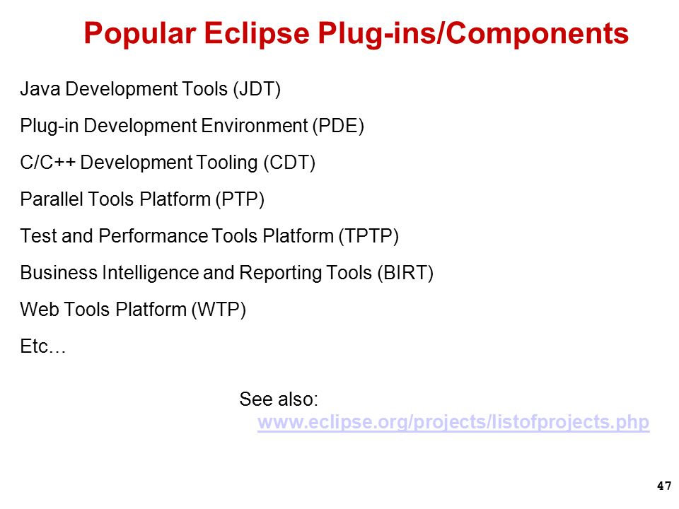 47 Popular Eclipse Plug-ins/Components Java Development Tools (JDT) Plug-in Development Environment (PDE) C/C++ Development Tooling (CDT) Parallel Tools Platform (PTP) Test and Performance Tools Platform (TPTP) Business Intelligence and Reporting Tools (BIRT) Web Tools Platform (WTP) Etc… See also: www.eclipse.org/projects/listofprojects.php www.eclipse.org/projects/listofprojects.php