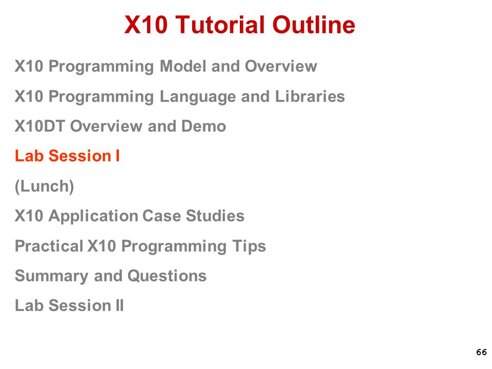 66 X10 Tutorial Outline X10 Programming Model and Overview X10 Programming Language and Libraries X10DT Overview and Demo Lab Session I (Lunch) X10 Application Case Studies Practical X10 Programming Tips Summary and Questions Lab Session II