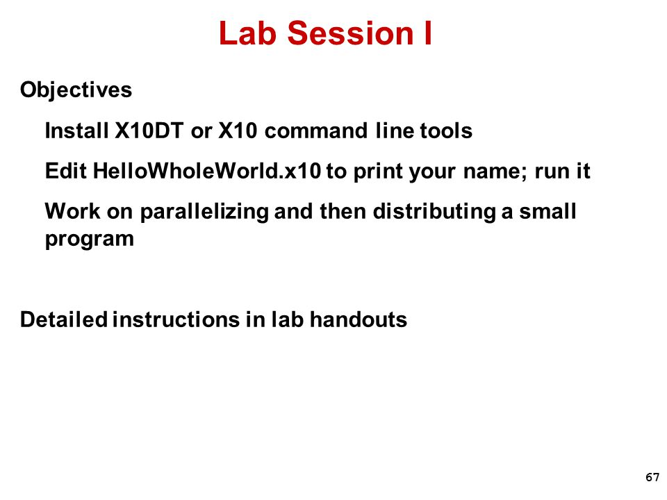 67 Lab Session I Objectives Install X10DT or X10 command line tools Edit HelloWholeWorld.x10 to print your name; run it Work on parallelizing and then distributing a small program Detailed instructions in lab handouts