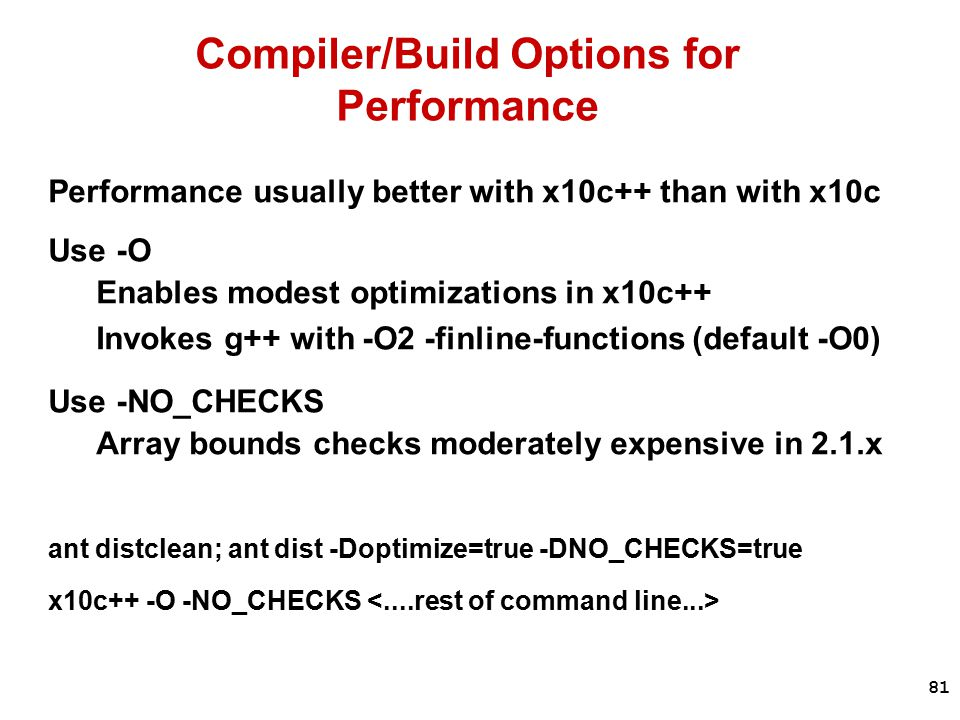 81 Compiler/Build Options for Performance Performance usually better with x10c++ than with x10c Use -O Enables modest optimizations in x10c++ Invokes g++ with -O2 -finline-functions (default -O0) Use -NO_CHECKS Array bounds checks moderately expensive in 2.1.x ant distclean; ant dist -Doptimize=true -DNO_CHECKS=true x10c++ -O -NO_CHECKS