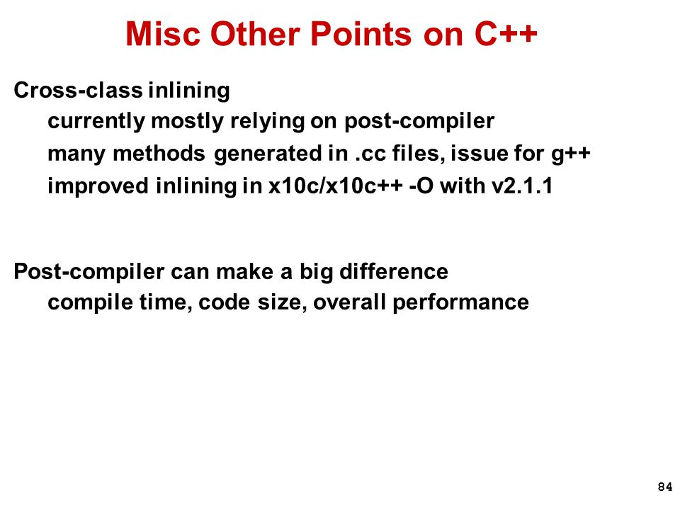 84 Misc Other Points on C++ Cross-class inlining currently mostly relying on post-compiler many methods generated in.cc files, issue for g++ improved inlining in x10c/x10c++ -O with v2.1.1 Post-compiler can make a big difference compile time, code size, overall performance