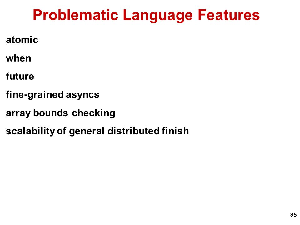 85 Problematic Language Features atomic when future fine-grained asyncs array bounds checking scalability of general distributed finish