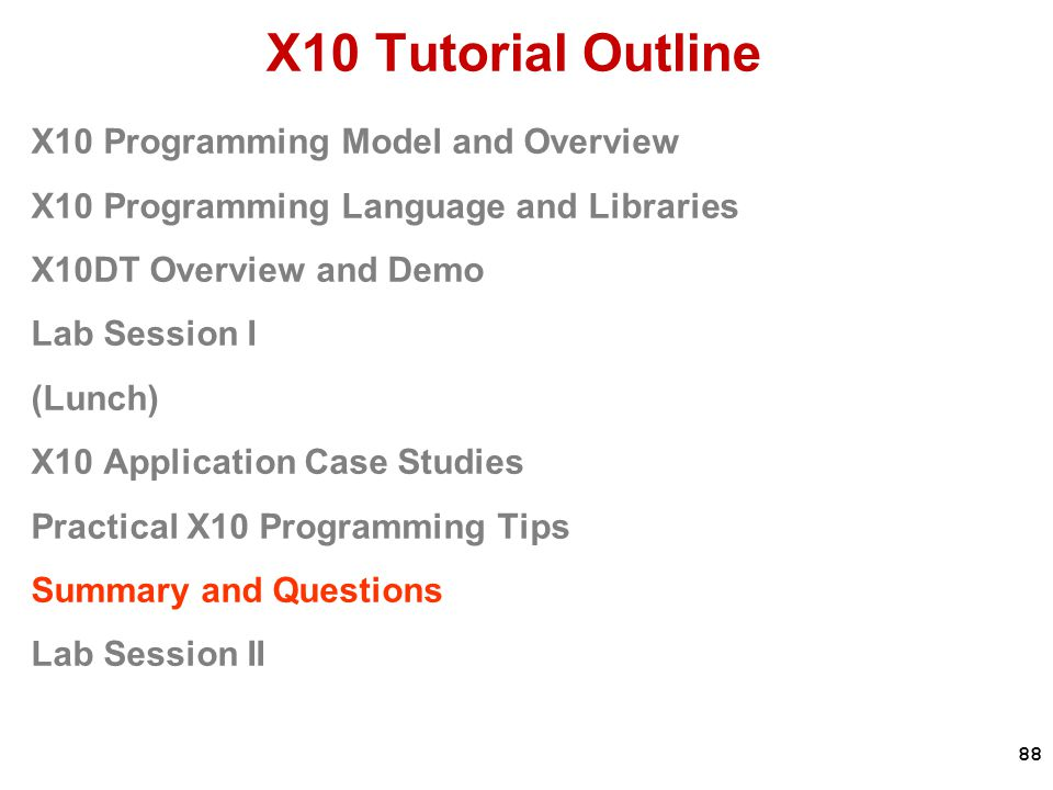 88 X10 Tutorial Outline X10 Programming Model and Overview X10 Programming Language and Libraries X10DT Overview and Demo Lab Session I (Lunch) X10 Application Case Studies Practical X10 Programming Tips Summary and Questions Lab Session II