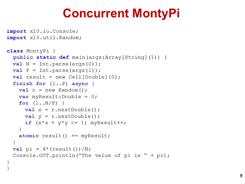 9 Concurrent MontyPi import x10.io.Console; import x10.util.Random; class MontyPi { public static def main(args:Array[String](1)) { val N = Int.parse(args(0)); val P = Int.parse(args(1)); val result = new Cell[Double](0); finish for (1..P) async { val r = new Random(); var myResult:Double = 0; for (1..N/P) { val x = r.nextDouble(); val y = r.nextDouble(); if (x*x + y*y <= 1) myResult++; } atomic result() += myResult; } val pi = 4*(result())/N; Console.OUT.println( The value of pi is + pi); }