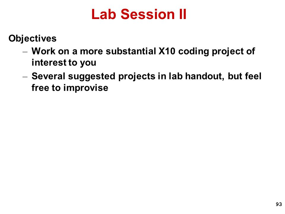 93 Lab Session II Objectives – Work on a more substantial X10 coding project of interest to you – Several suggested projects in lab handout, but feel free to improvise