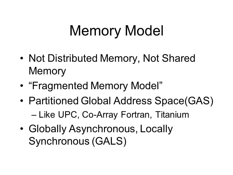 Memory Model Not Distributed Memory, Not Shared Memory Fragmented Memory Model Partitioned Global Address Space(GAS) –Like UPC, Co-Array Fortran, Titanium Globally Asynchronous, Locally Synchronous (GALS)