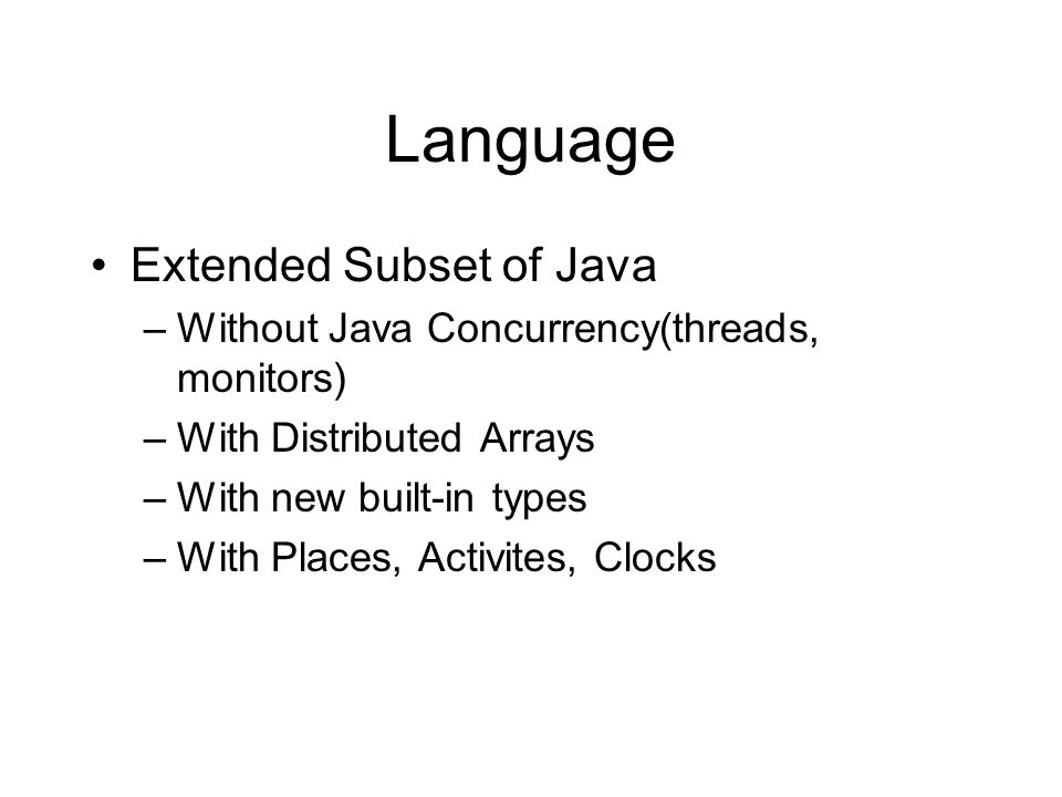 Language Extended Subset of Java –Without Java Concurrency(threads, monitors) –With Distributed Arrays –With new built-in types –With Places, Activites, Clocks