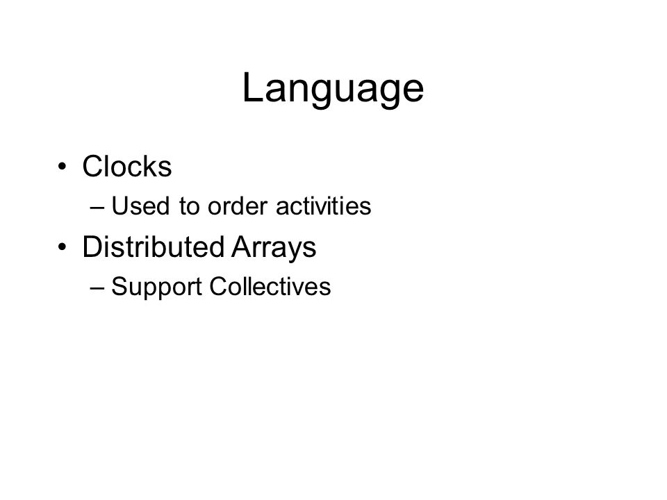 Language Atomic Sections –atomic S –Excecute locally, only accessing local data Asynchronous Activities –async (P) S –future (P) E