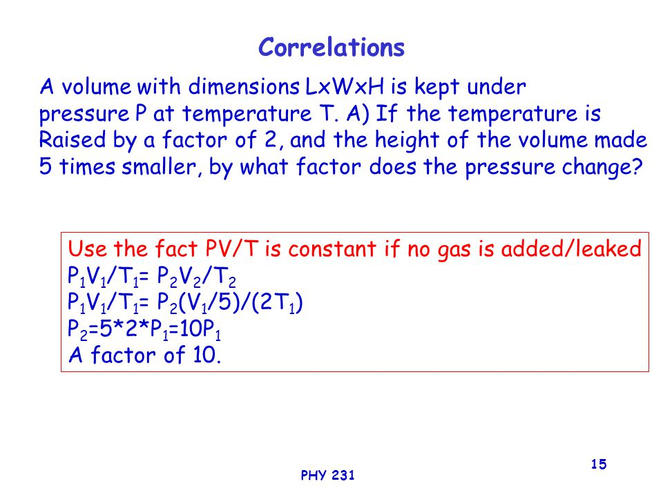 PHY 231 15 Correlations A volume with dimensions LxWxH is kept under pressure P at temperature T.