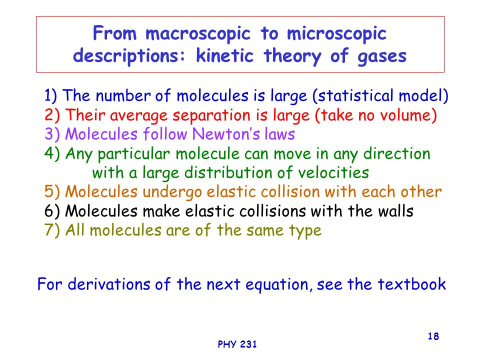 PHY 231 18 From macroscopic to microscopic descriptions: kinetic theory of gases For derivations of the next equation, see the textbook 1) The number of molecules is large (statistical model) 2) Their average separation is large (take no volume) 3) Molecules follow Newton's laws 4) Any particular molecule can move in any direction with a large distribution of velocities 5) Molecules undergo elastic collision with each other 6) Molecules make elastic collisions with the walls 7) All molecules are of the same type