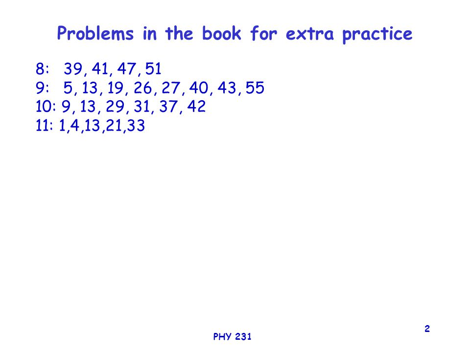 PHY 231 2 Problems in the book for extra practice 8: 39, 41, 47, 51 9: 5, 13, 19, 26, 27, 40, 43, 55 10: 9, 13, 29, 31, 37, 42 11: 1,4,13,21,33