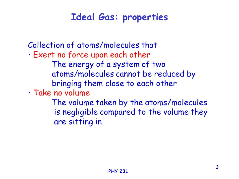 PHY 231 3 Ideal Gas: properties Collection of atoms/molecules that Exert no force upon each other The energy of a system of two atoms/molecules cannot be reduced by bringing them close to each other Take no volume The volume taken by the atoms/molecules is negligible compared to the volume they are sitting in