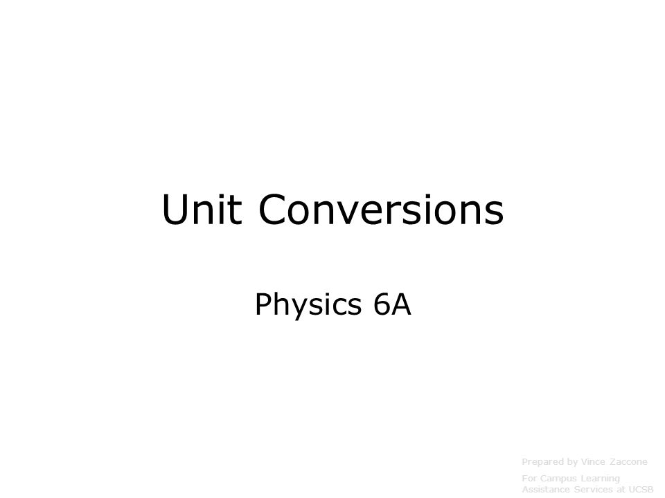 Unit Conversions Physics 6A Prepared by Vince Zaccone For Campus Learning Assistance Services at UCSB