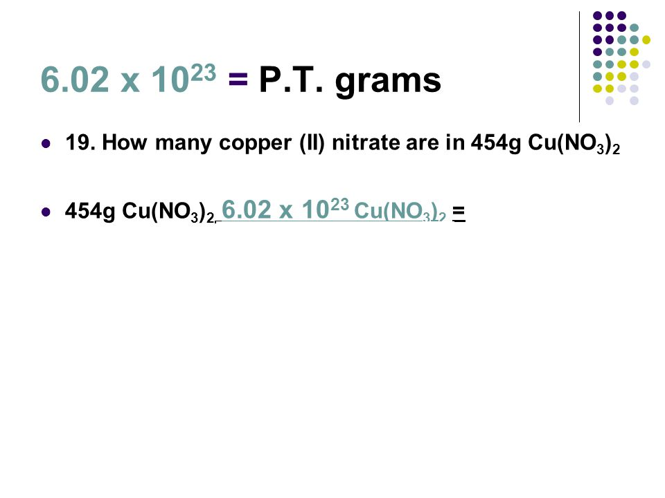 6.02 x 10 23 = P.T. grams 19. How many copper (II) nitrate are in 454g Cu(NO 3 ) 2 454g Cu(NO 3 ) 2 6.02 x 10 23 Cu(NO 3 ) 2 =1.46x10 24 Cu(NO 3 ) 2 1