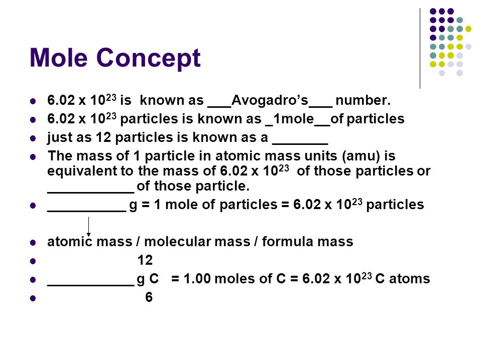 Mole Concept 6.02 x 10 23 is known as ___Avogadro's___ number. 6.02 x 10 23 particles is known as _1mole__of particles just as 12 particles is known a