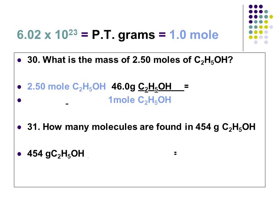 6.02 x 10 23 = P.T. grams = 1.0 mole 30. What is the mass of 2.50 moles of C 2 H 5 OH? 2.50 mole C 2 H 5 OH 46.0g C 2 H 5 OH = 115 g C 2 H 5 OH 1mole