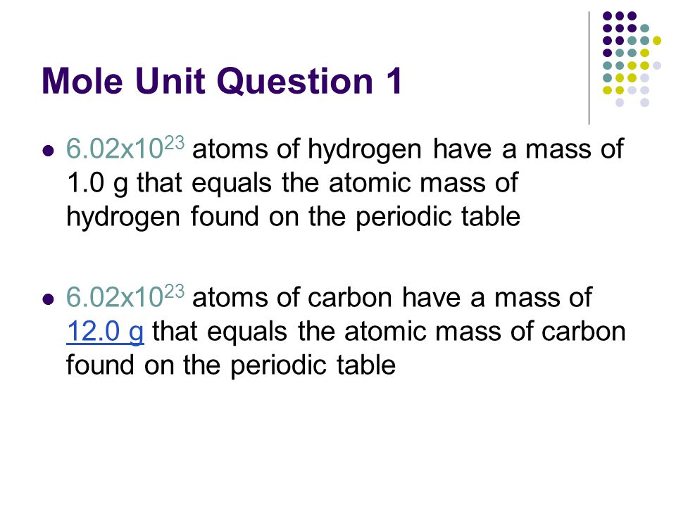 Mole Unit Question 1 6.02x10 23 atoms of hydrogen have a mass of 1.0 g that equals the atomic mass of hydrogen found on the periodic table 6.02x10 23