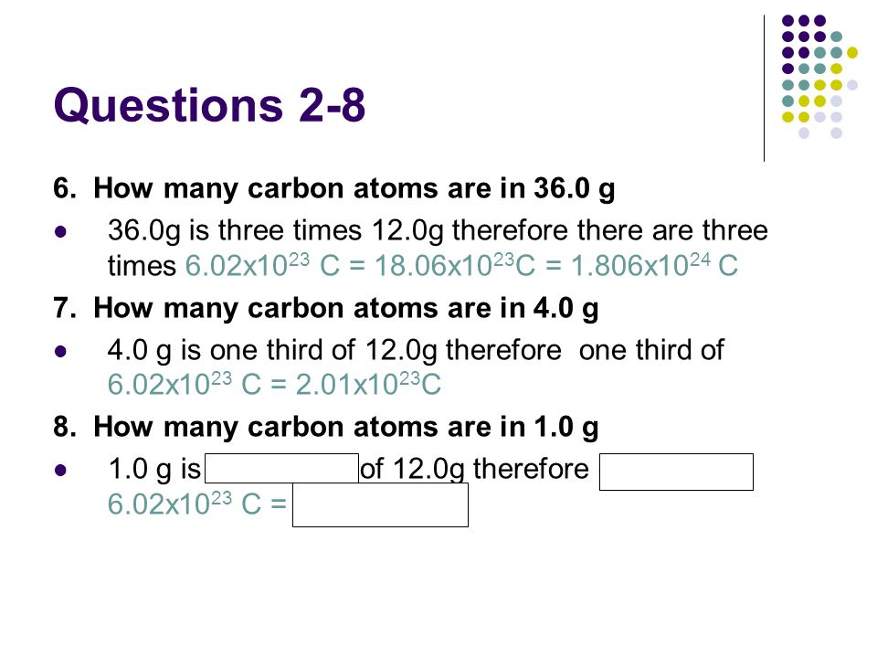 Questions 2-8 6. How many carbon atoms are in 36.0 g 36.0g is three times 12.0g therefore there are three times 6.02x10 23 C = 18.06x10 23 C = 1.806x1