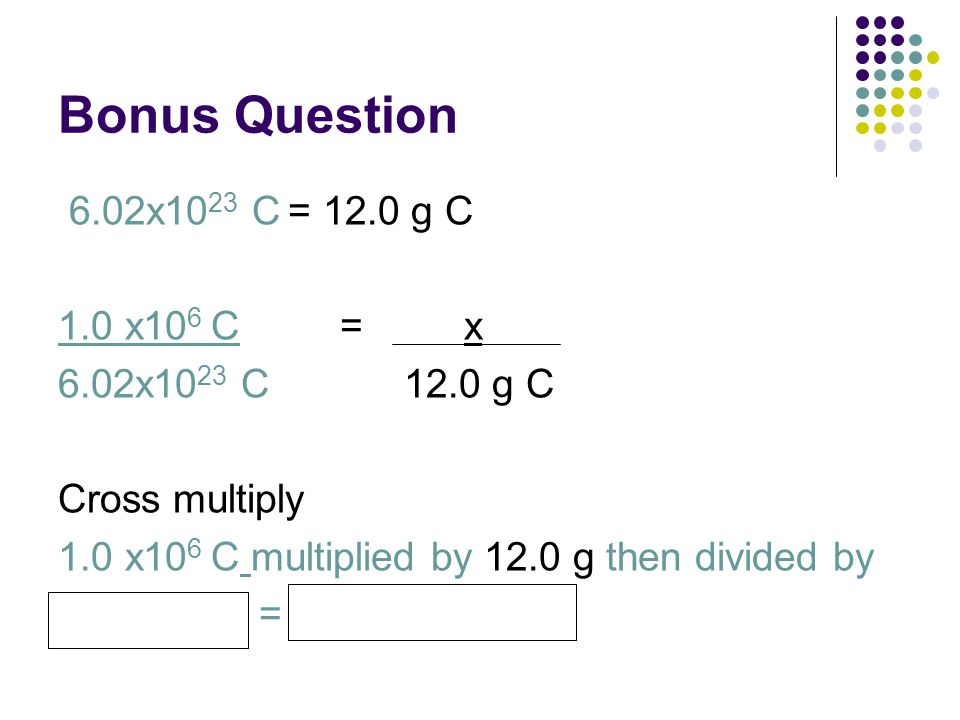 Bonus Question 6.02x10 23 C = 12.0 g C 1.0 x10 6 C = x 6.02x10 23 C 12.0 g C Cross multiply 1.0 x10 6 C multiplied by 12.0 g then divided by 6.0x10 23
